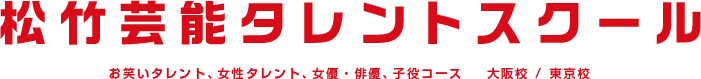 10月生募集 松竹芸能タレントスクール お笑いタレント、女性タレント、女優・俳優、子役コース 大阪校 / 東京校